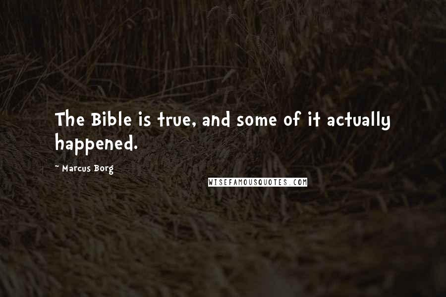 Marcus Borg quotes: The Bible is true, and some of it actually happened.