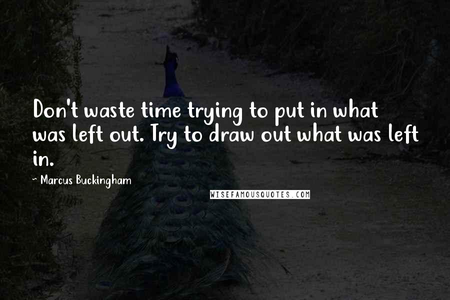 Marcus Buckingham quotes: Don't waste time trying to put in what was left out. Try to draw out what was left in.