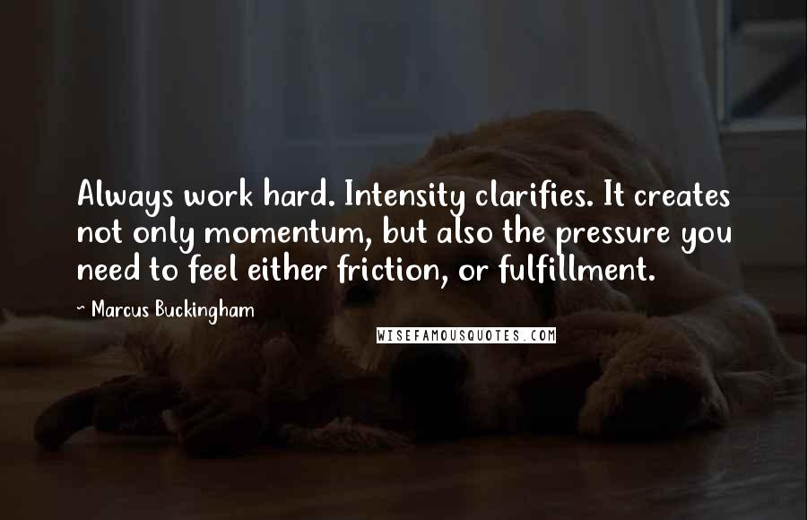 Marcus Buckingham quotes: Always work hard. Intensity clarifies. It creates not only momentum, but also the pressure you need to feel either friction, or fulfillment.