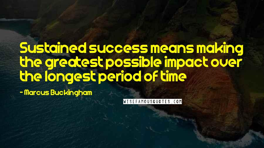 Marcus Buckingham quotes: Sustained success means making the greatest possible impact over the longest period of time