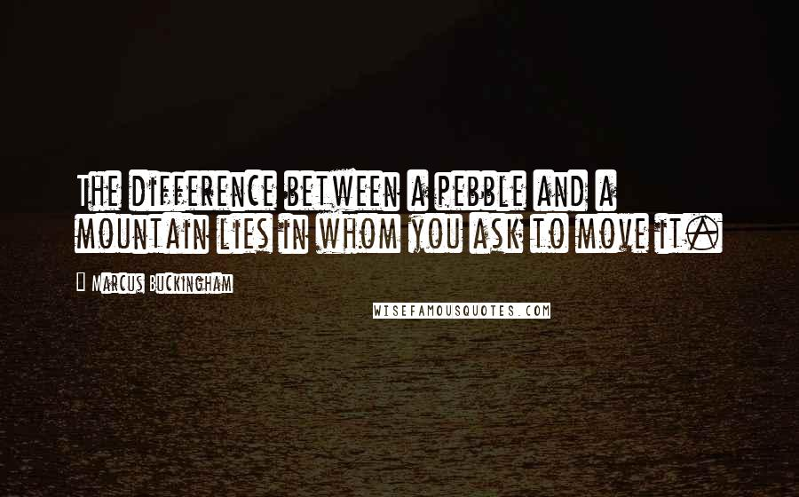 Marcus Buckingham quotes: The difference between a pebble and a mountain lies in whom you ask to move it.