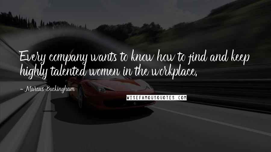 Marcus Buckingham quotes: Every company wants to know how to find and keep highly talented women in the workplace.