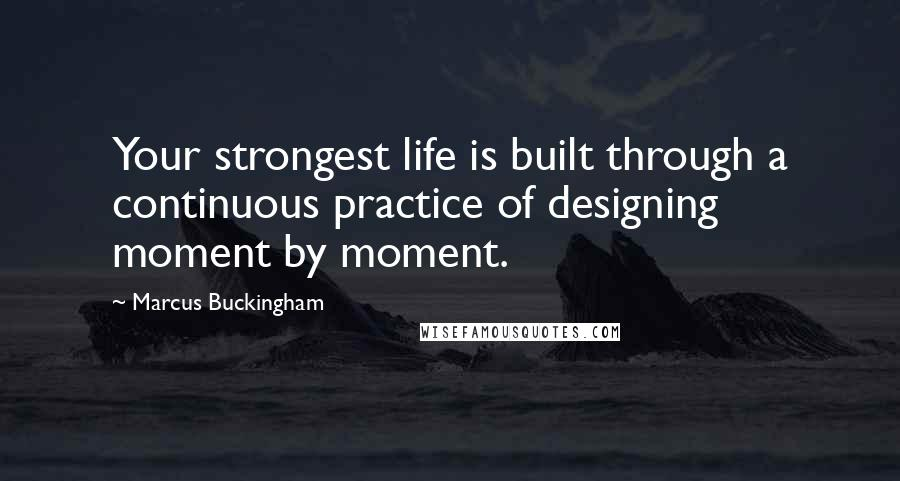 Marcus Buckingham quotes: Your strongest life is built through a continuous practice of designing moment by moment.