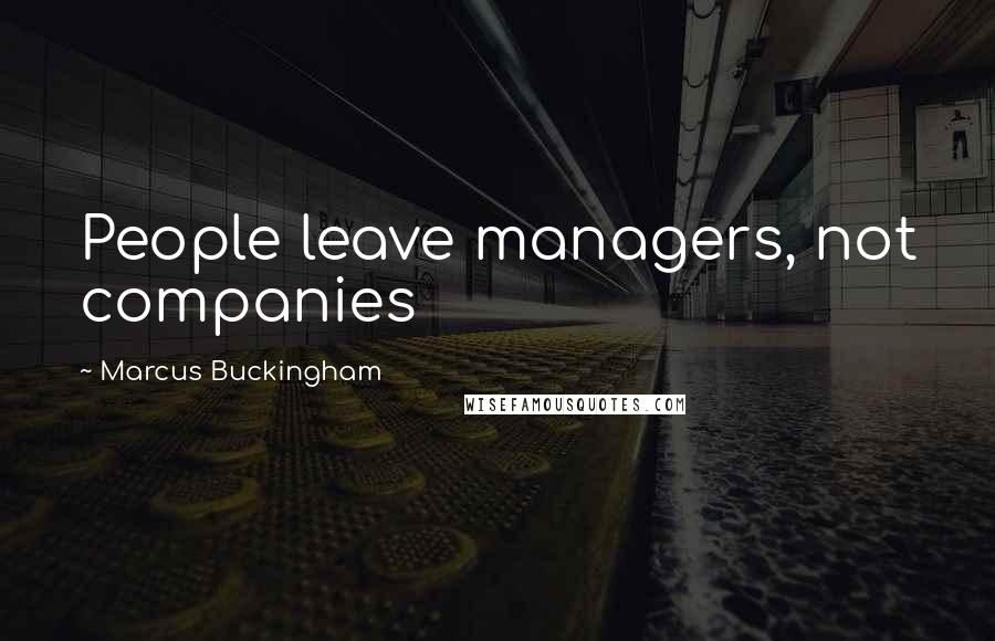 Marcus Buckingham quotes: People leave managers, not companies
