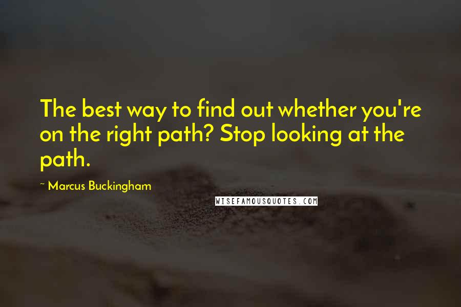 Marcus Buckingham quotes: The best way to find out whether you're on the right path? Stop looking at the path.