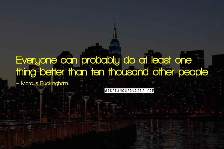 Marcus Buckingham quotes: Everyone can probably do at least one thing better than ten thousand other people.