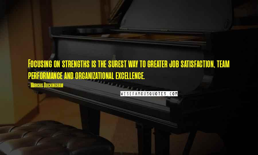 Marcus Buckingham quotes: Focusing on strengths is the surest way to greater job satisfaction, team performance and organizational excellence.