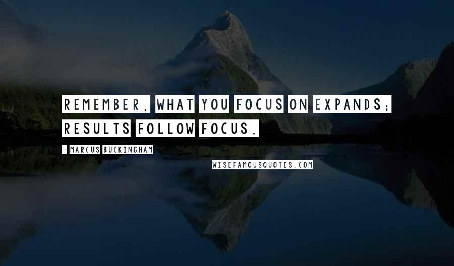 Marcus Buckingham quotes: Remember, what you focus on expands; results follow focus.