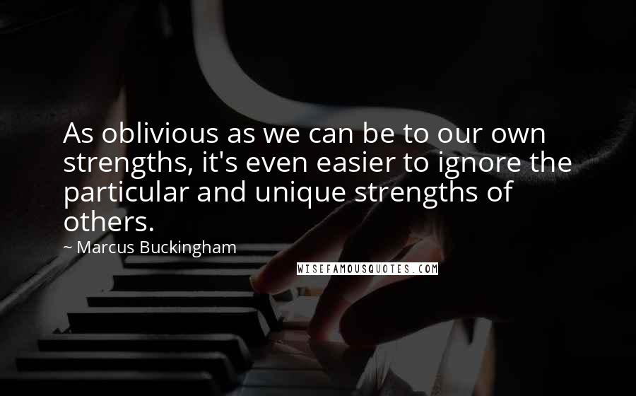 Marcus Buckingham quotes: As oblivious as we can be to our own strengths, it's even easier to ignore the particular and unique strengths of others.