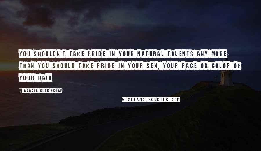 Marcus Buckingham quotes: You shouldn't take pride in your natural talents any more than you should take pride in your sex, your race or color of your hair