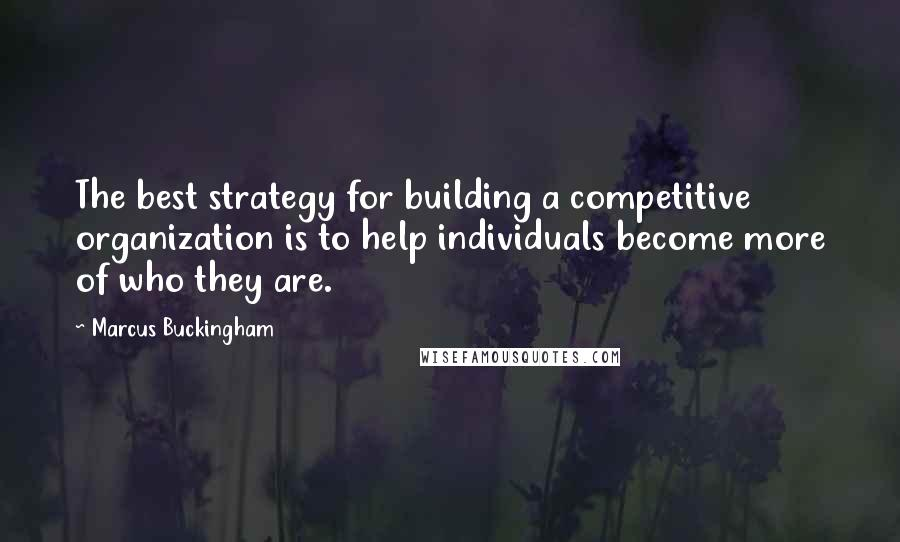 Marcus Buckingham quotes: The best strategy for building a competitive organization is to help individuals become more of who they are.