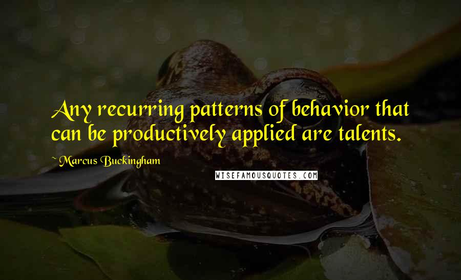 Marcus Buckingham quotes: Any recurring patterns of behavior that can be productively applied are talents.