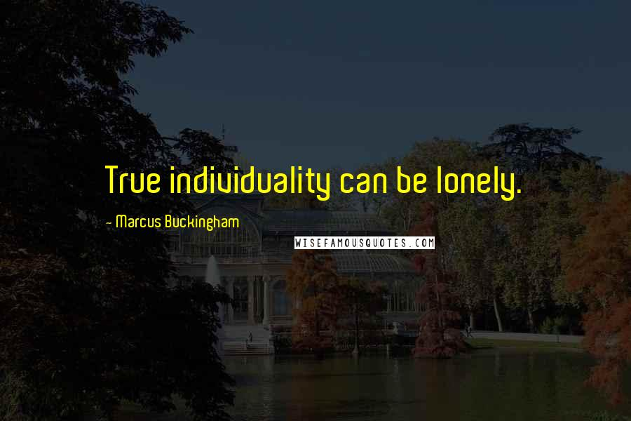 Marcus Buckingham quotes: True individuality can be lonely.