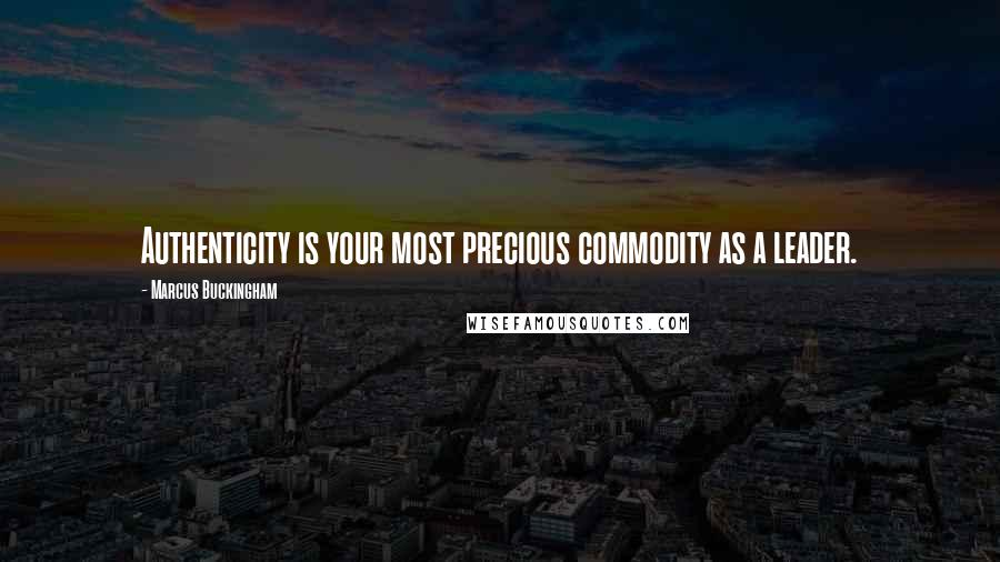 Marcus Buckingham quotes: Authenticity is your most precious commodity as a leader.