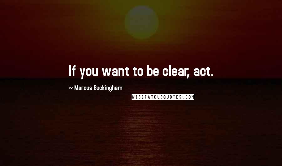 Marcus Buckingham quotes: If you want to be clear, act.