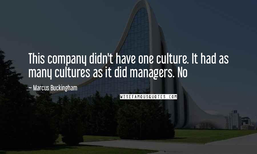 Marcus Buckingham quotes: This company didn't have one culture. It had as many cultures as it did managers. No