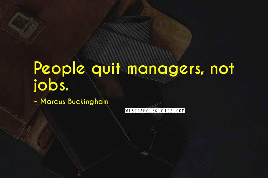 Marcus Buckingham quotes: People quit managers, not jobs.