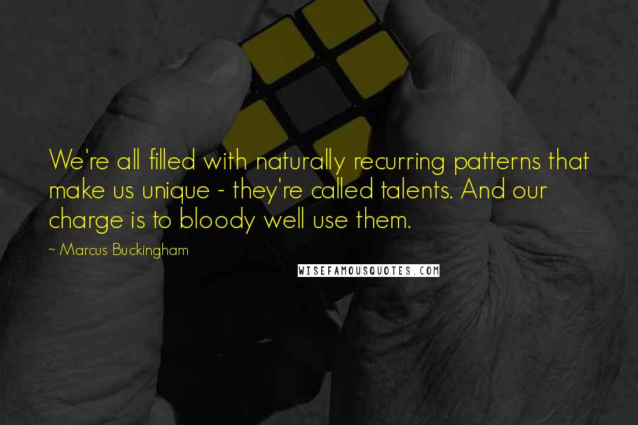 Marcus Buckingham quotes: We're all filled with naturally recurring patterns that make us unique - they're called talents. And our charge is to bloody well use them.