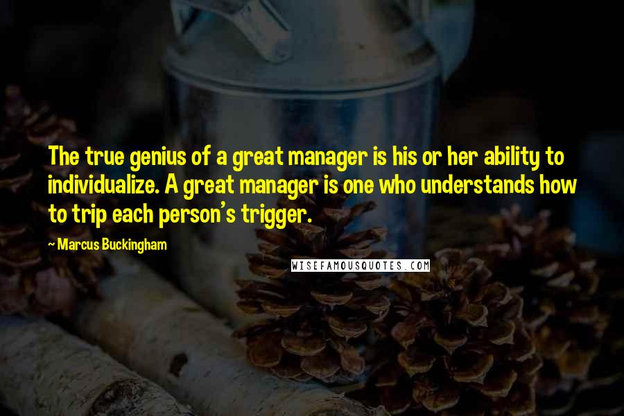 Marcus Buckingham quotes: The true genius of a great manager is his or her ability to individualize. A great manager is one who understands how to trip each person's trigger.