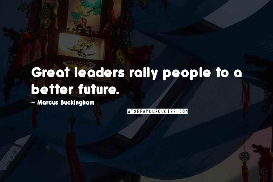 Marcus Buckingham quotes: Great leaders rally people to a better future.