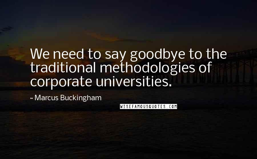 Marcus Buckingham quotes: We need to say goodbye to the traditional methodologies of corporate universities.