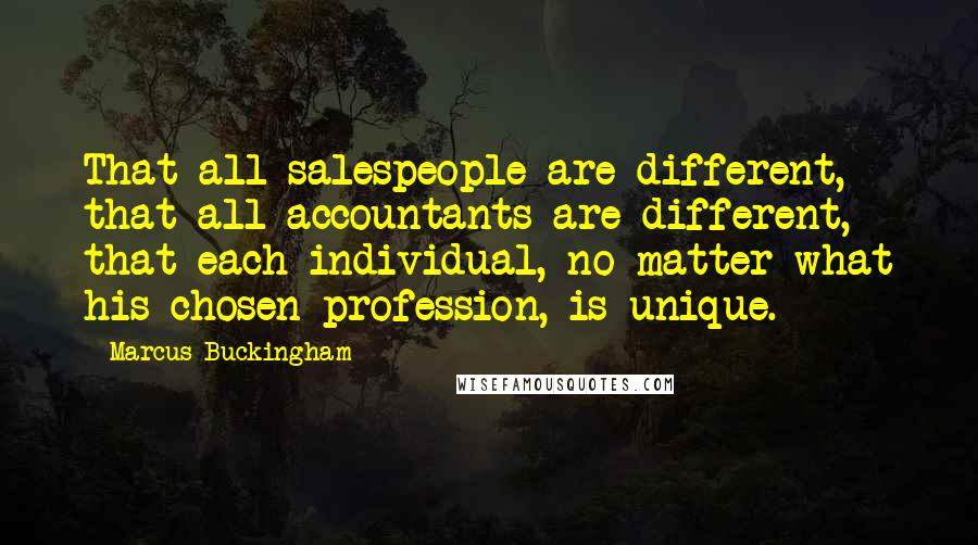 Marcus Buckingham quotes: That all salespeople are different, that all accountants are different, that each individual, no matter what his chosen profession, is unique.
