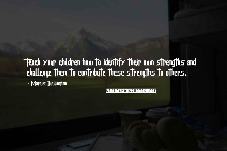 Marcus Buckingham quotes: Teach your children how to identify their own strengths and challenge them to contribute these strengths to others.