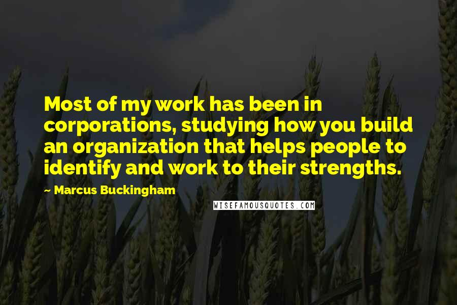 Marcus Buckingham quotes: Most of my work has been in corporations, studying how you build an organization that helps people to identify and work to their strengths.