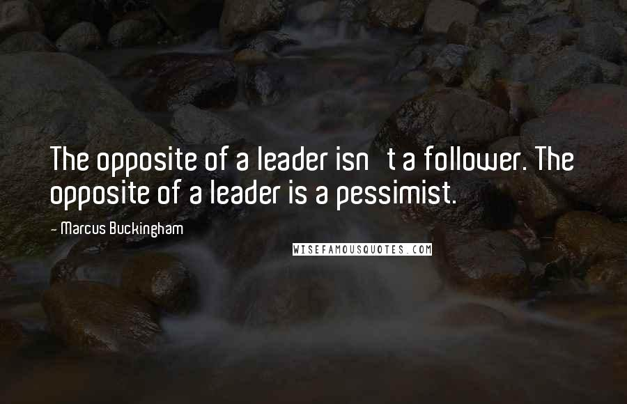 Marcus Buckingham quotes: The opposite of a leader isn't a follower. The opposite of a leader is a pessimist.