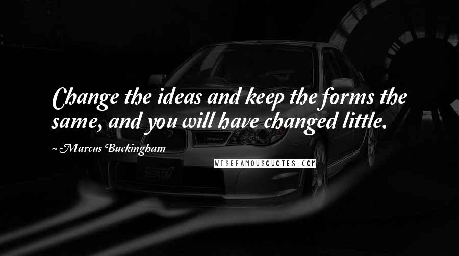 Marcus Buckingham quotes: Change the ideas and keep the forms the same, and you will have changed little.