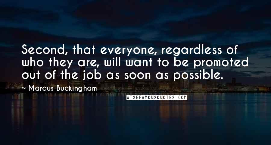 Marcus Buckingham quotes: Second, that everyone, regardless of who they are, will want to be promoted out of the job as soon as possible.