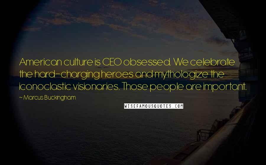 Marcus Buckingham quotes: American culture is CEO obsessed. We celebrate the hard-charging heroes and mythologize the iconoclastic visionaries. Those people are important.