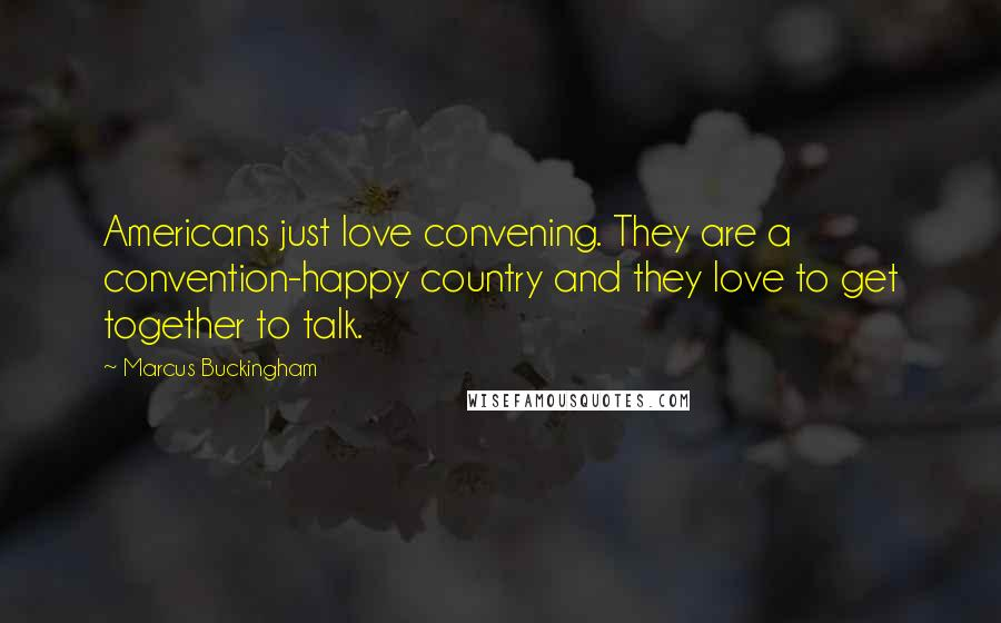 Marcus Buckingham quotes: Americans just love convening. They are a convention-happy country and they love to get together to talk.