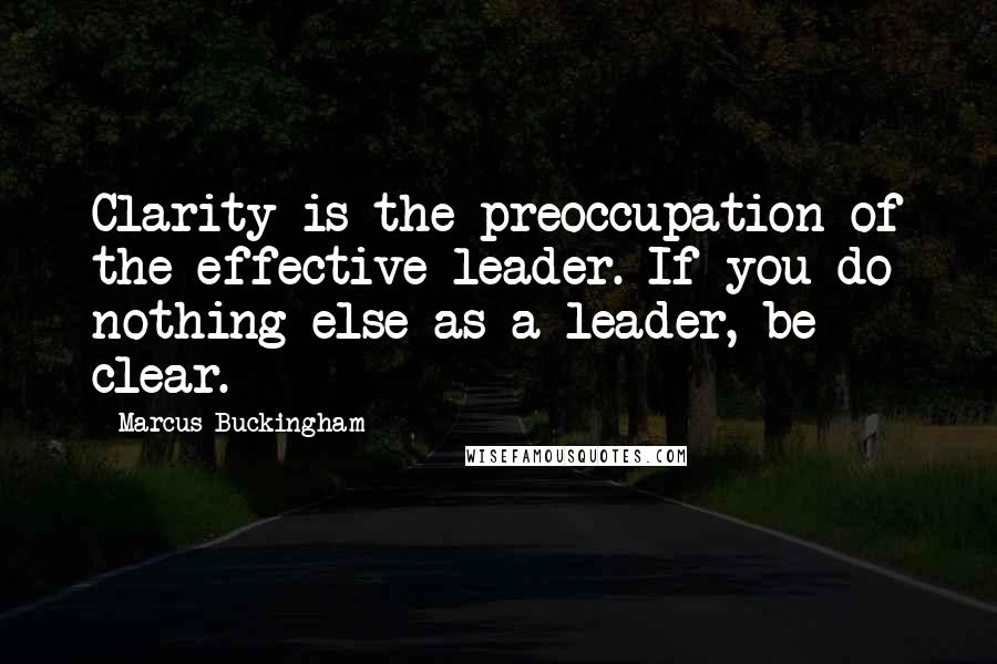 Marcus Buckingham quotes: Clarity is the preoccupation of the effective leader. If you do nothing else as a leader, be clear.