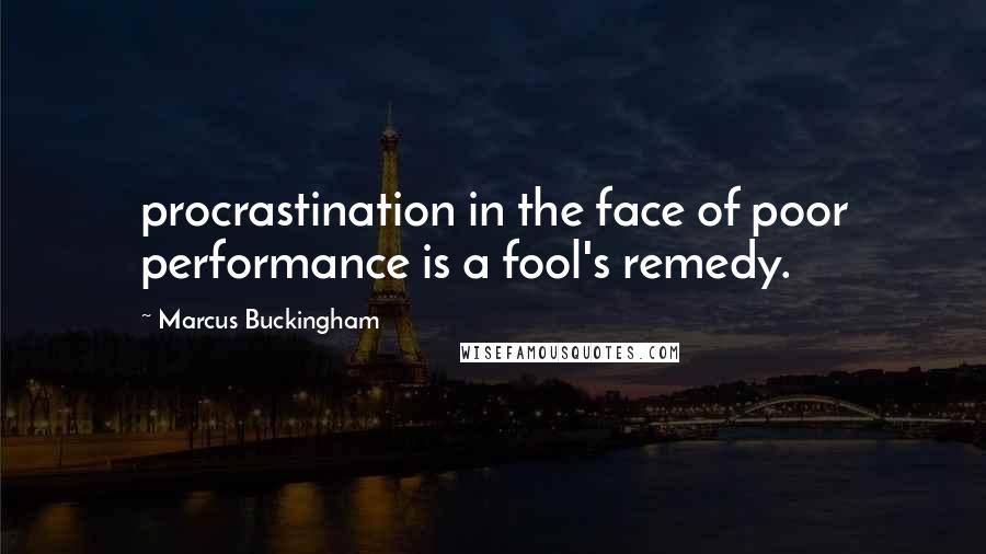Marcus Buckingham quotes: procrastination in the face of poor performance is a fool's remedy.