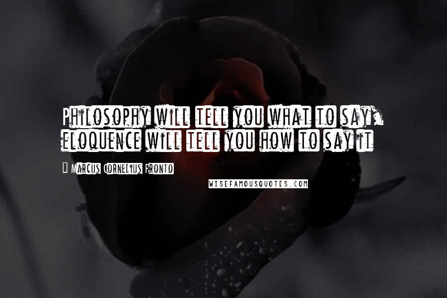 Marcus Cornelius Fronto quotes: Philosophy will tell you what to say, eloquence will tell you how to say it