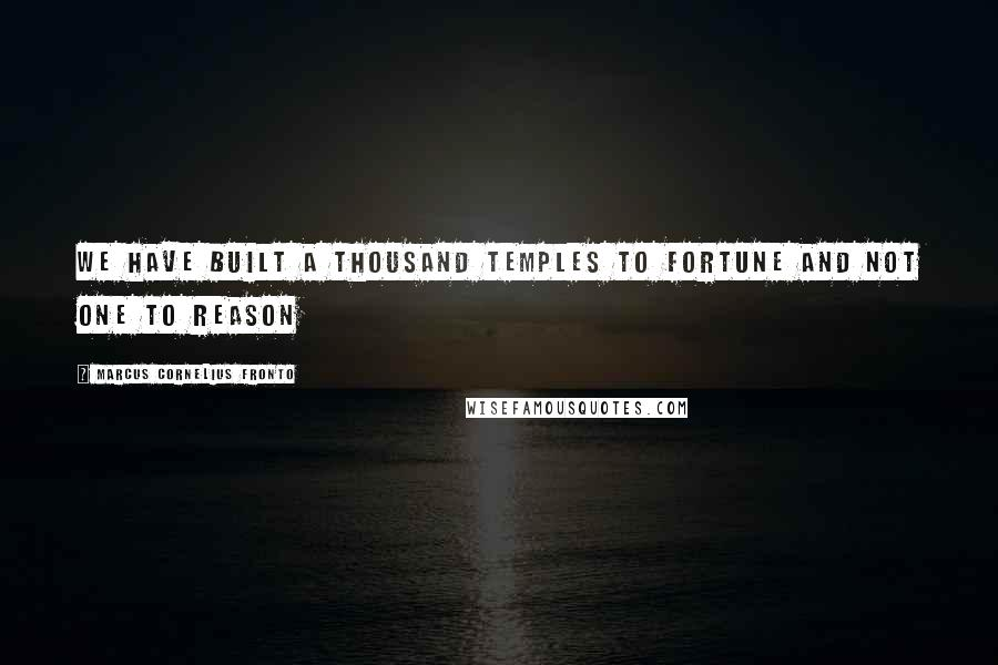 Marcus Cornelius Fronto quotes: We have built a thousand temples to Fortune and not one to Reason