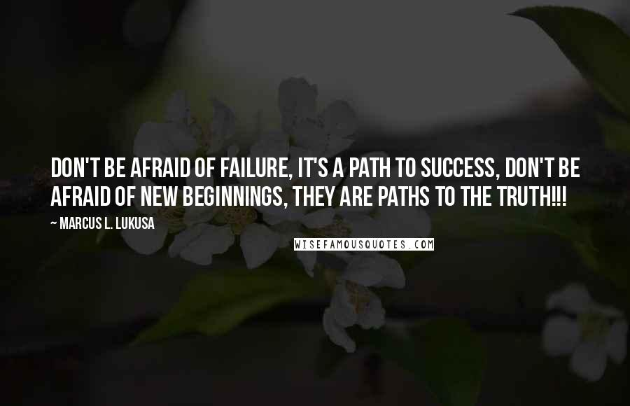 Marcus L. Lukusa quotes: Don't be afraid of failure, it's a path to success, don't be afraid of new beginnings, they are paths to the truth!!!