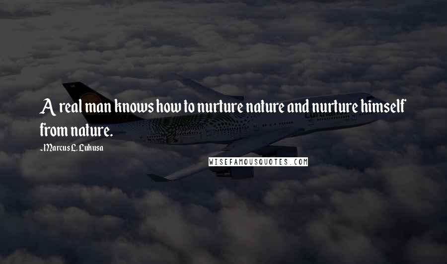 Marcus L. Lukusa quotes: A real man knows how to nurture nature and nurture himself from nature.