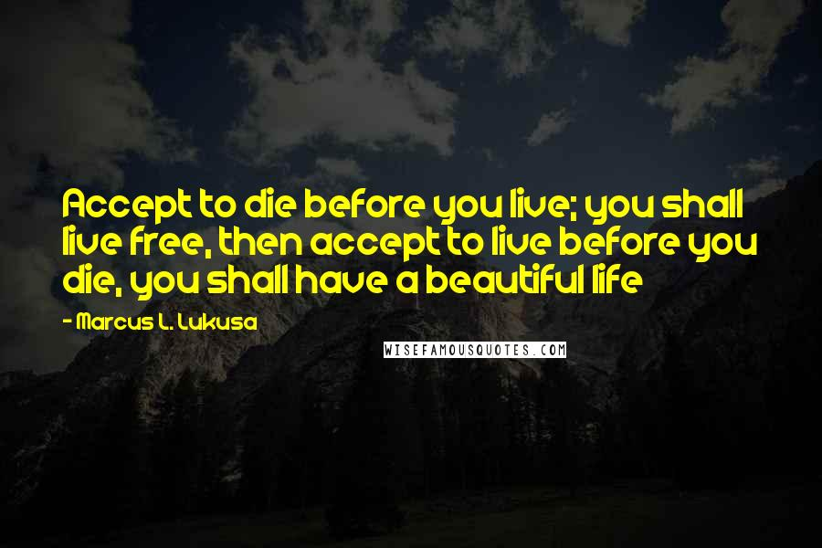 Marcus L. Lukusa quotes: Accept to die before you live; you shall live free, then accept to live before you die, you shall have a beautiful life