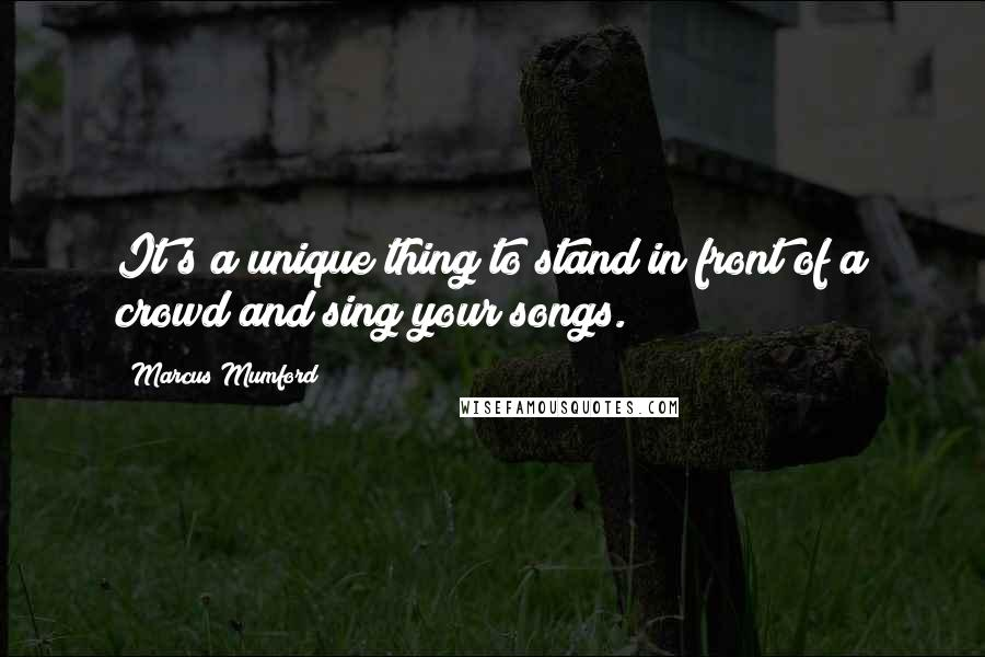 Marcus Mumford quotes: It's a unique thing to stand in front of a crowd and sing your songs.