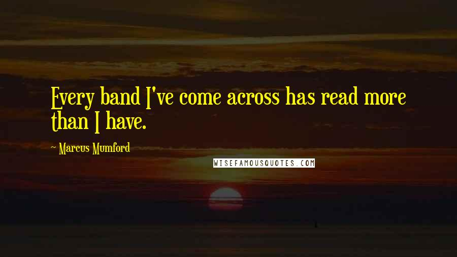 Marcus Mumford quotes: Every band I've come across has read more than I have.