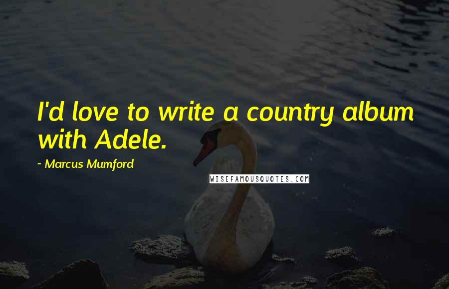 Marcus Mumford quotes: I'd love to write a country album with Adele.