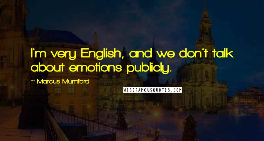 Marcus Mumford quotes: I'm very English, and we don't talk about emotions publicly.