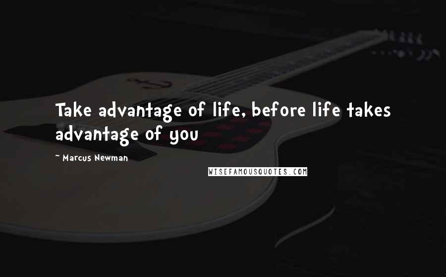 Marcus Newman quotes: Take advantage of life, before life takes advantage of you