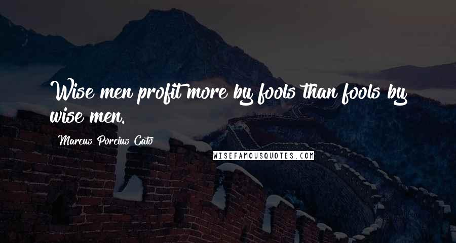 Marcus Porcius Cato quotes: Wise men profit more by fools than fools by wise men.