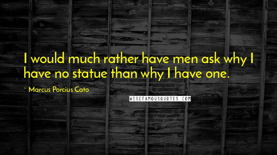 Marcus Porcius Cato quotes: I would much rather have men ask why I have no statue than why I have one.