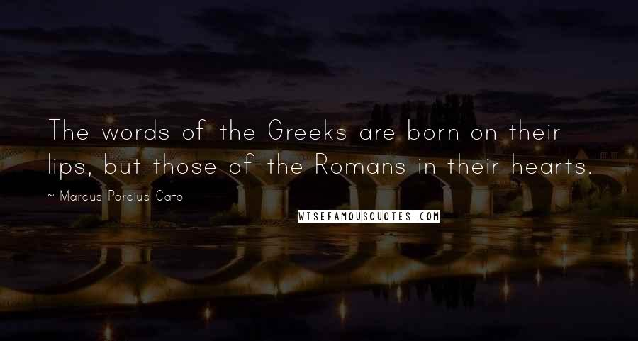 Marcus Porcius Cato quotes: The words of the Greeks are born on their lips, but those of the Romans in their hearts.