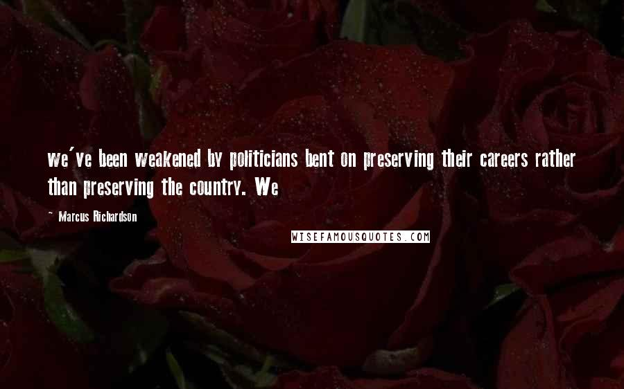 Marcus Richardson quotes: we've been weakened by politicians bent on preserving their careers rather than preserving the country. We