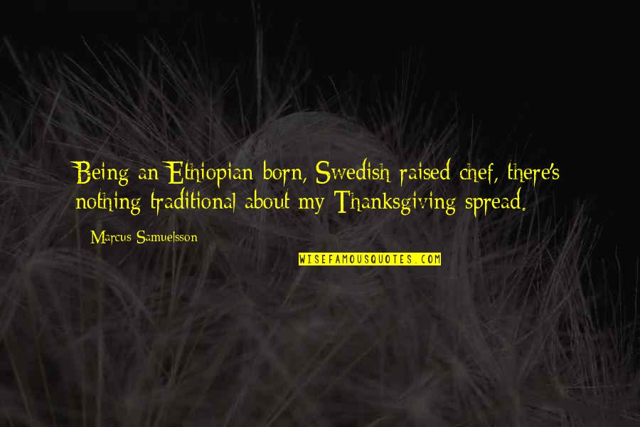 Marcus Samuelsson Quotes By Marcus Samuelsson: Being an Ethiopian-born, Swedish-raised chef, there's nothing traditional